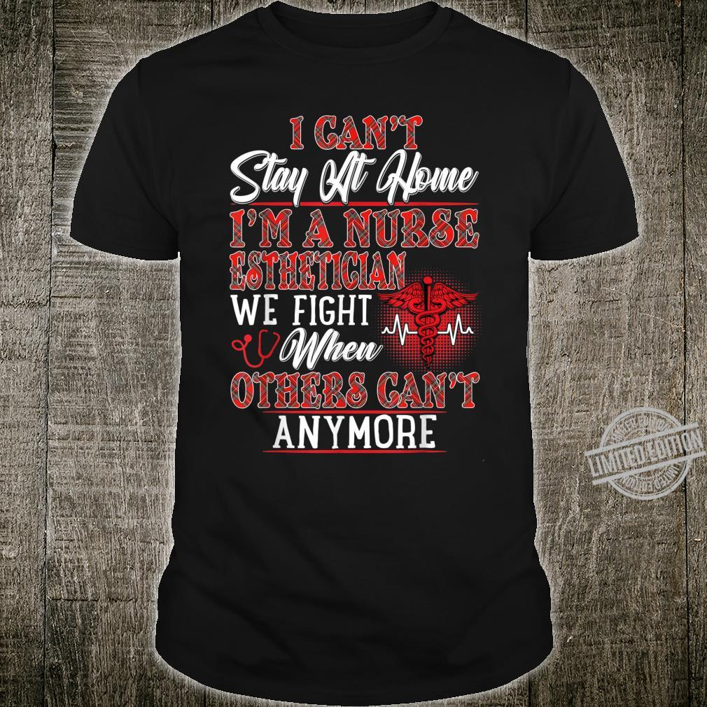 I Can't Stay At Home I'm A Nurse Esthetician We Fight Shirt