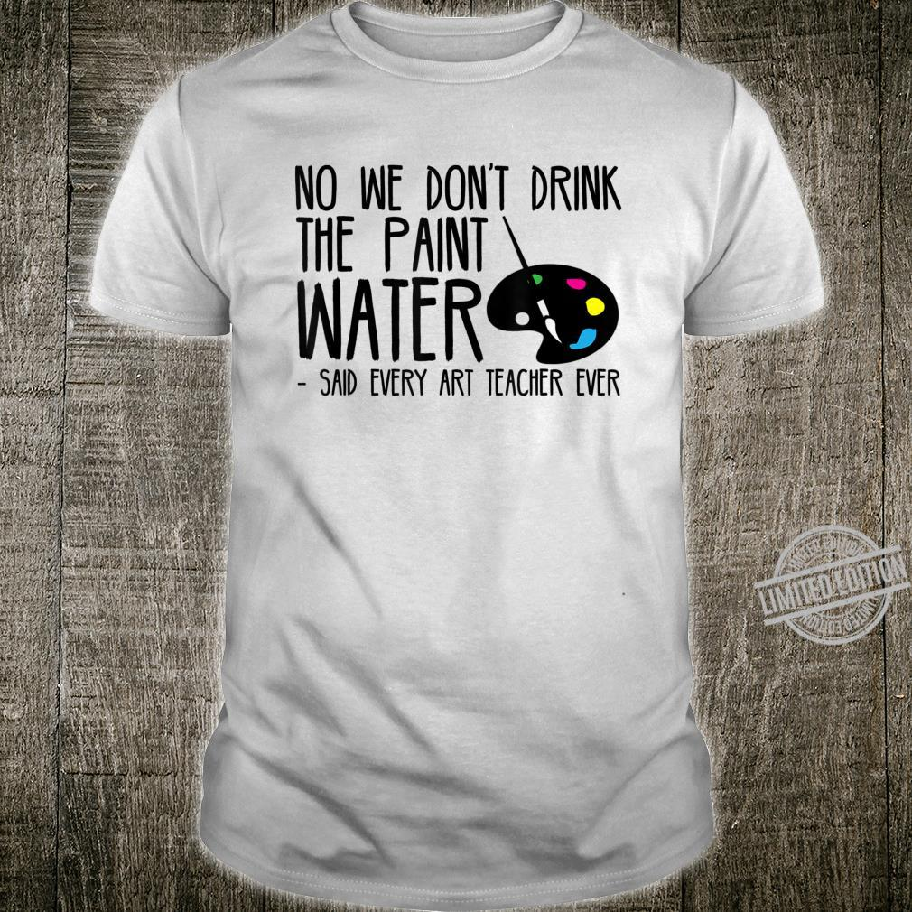 We Dont Drink The Paint Water Said Every Art Teacher Ever Shirt