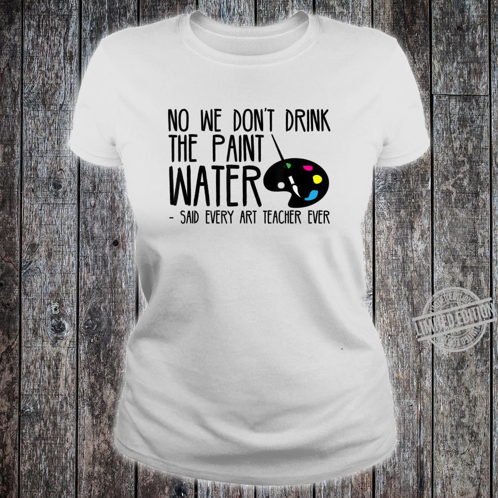 We Dont Drink The Paint Water Said Every Art Teacher Ever Shirt ladies tee